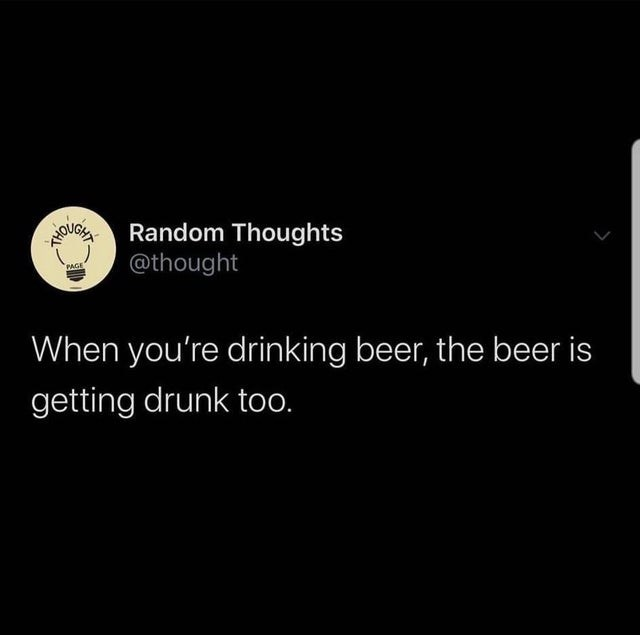 Text - Bonot @thought Random Thoughts PAGE When you're drinking beer, the beer is getting drunk too.