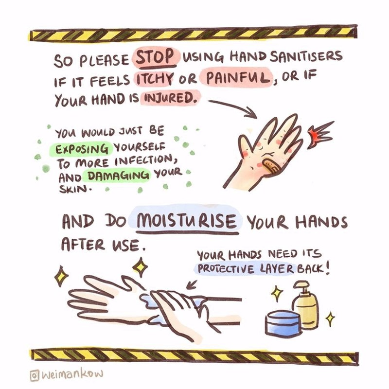 Text - SO PLEASE STOP USING HAND SANITISERS IF IT FEELS ITCHY OR PAINFUL, OR IF YouR HAND IS INJURED. YOU WOULD JUST BE EXPOSING YOURSELF To MORE INFECTION, AND DAMAGING YOUR SKIN. AND DO MOISTURISE YouR HANDS AFTER USE. YOUR HANDS NEED ITS PROTECTIVE LAYER BACK! O weimankow