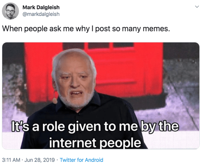 Text - Mark Dalgleish @markdalgleish When people ask me why I post so many memes. It's a role given to me by the internet people 3:11 AM · Jun 28, 2019 · Twitter for Android >