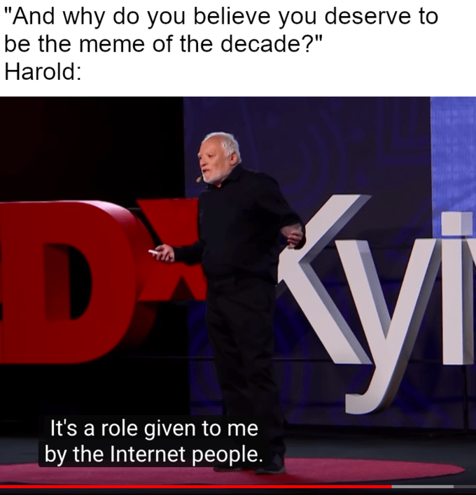 """Text - """"And why do you believe you deserve to be the meme of the decade?"""" Harold: It's a role given to me by the Internet people."""