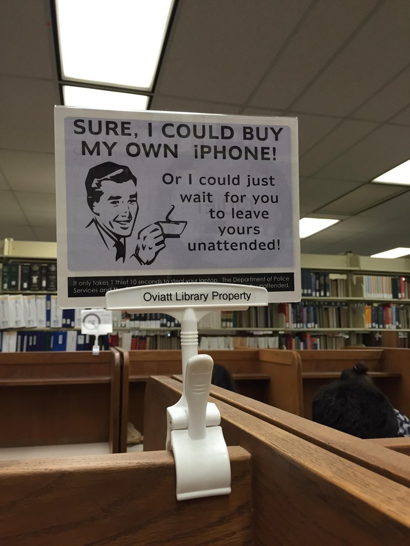 Signage - SURE, I COULD BUY MY OWN ¡PHONE! Or I could just wait for you to leave yours unattended! It only takes1 thief 10 seconds to steal vour laptop. The Department of Police Services and unattended. Oviatt Library Property
