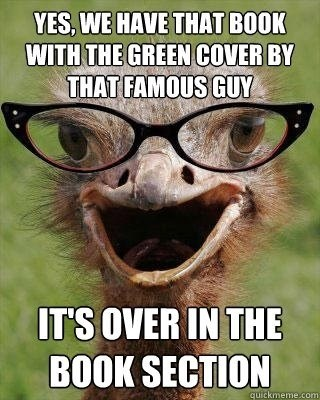 Internet meme - YES, WE HAVE THAT BOOK WITH THE GREEN COVER BY THAT FAMOUS GUY IT'S OVER IN THE BOOK SECTION quickmeme.com