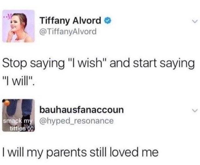 "Text - Tiffany AlvordO @TiffanyAlvord Stop saying ""I wish"" and start saying ""I will"". bauhausfanaccoun smack my @hyped_resonance titties W I will my parents still loved me"