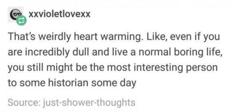 Text - Xxvioletlovexx That's weirdly heart warming. Like, even if you are incredibly dull and live a normal boring life, you still might be the most interesting person to some historian some day Source: just-shower-thoughts