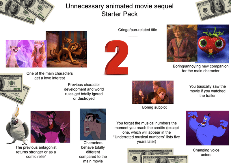 Text - AETT65S ES Unnecessary animated movie sequel Starter Pack AE TT66SS8 a 100D AE 7766SS48 Cringe/pun-related title Boring/annoying new companion for the main character One of the main characters get a love interest You basically saw the movie if you watched the trailer Previous character AE 7766SSD development and world rules get totally igored or destroyed 76655448 EREHREODOLLANS Boring subplot You forget the musical numbers the moment you reach the credits (except one, which will appear i