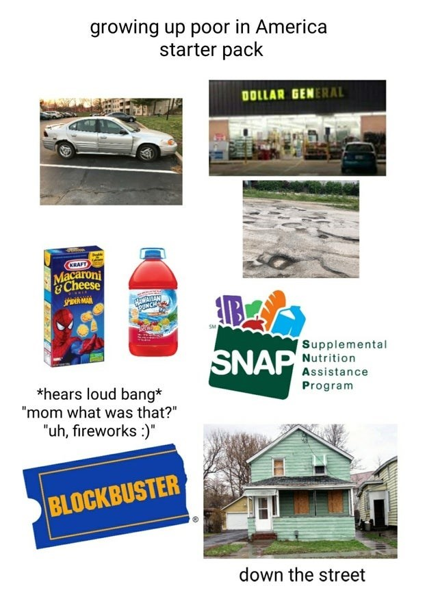 """Product - growing up poor in America starter pack DOLLAR GENERAL KRAFT Macaroni &Cheese SPiDER MAN HWATTAN PUNCH Supplemental SNAP Nutrition Assistance *hears loud bang* """"mom what was that?"""" Program """"uh, fireworks :)"""" BLOCKBUSTER down the street"""