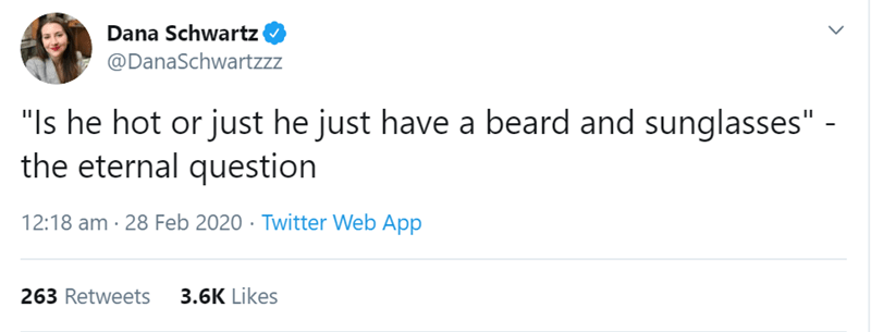 "Text - Dana Schwartz @DanaSchwartzzz ""Is he hot or just he just have a beard and sunglasses"" - the eternal question 12:18 am · 28 Feb 2020 · Twitter Web App 263 Retweets 3.6K Likes"
