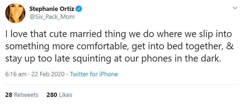 Text - Stephanie Ortiz @Six_Pack_Mom I love that cute married thing we do where we slip into something more comfortable, get into bed together, & stay up too late squinting at our phones in the dark. 6:16 am · 22 Feb 2020 · Twitter for iPhone 28 Retweets 280 Likes