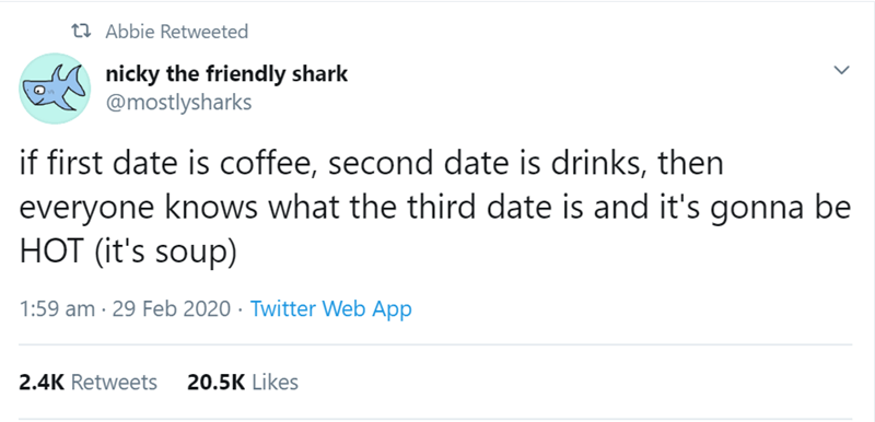 Text - 23 Abbie Retweeted nicky the friendly shark @mostlysharks if first date is offee, second date is drinks, then everyone knows what the third date is and it's gonna be HOT (it's soup) 1:59 am · 29 Feb 2020 · Twitter Web App 2.4K Retweets 20.5K Likes