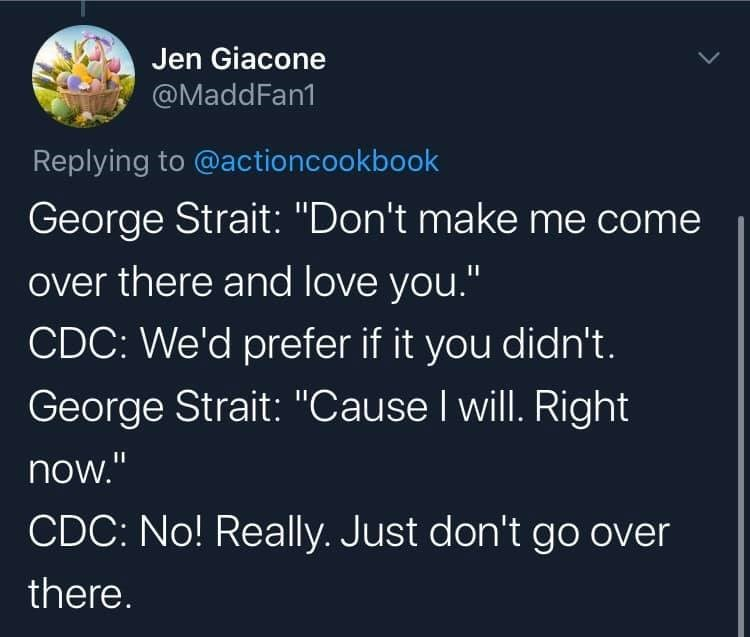 "Text - Jen Giacone @MaddFan1 Replying to @actioncookbook George Strait: ""Don't make me come over there and love you."" CDC: We'd prefer if it you didn't. George Strait: ""Cause I will. Right now."" CDC: No! Really. Just don't go over there."