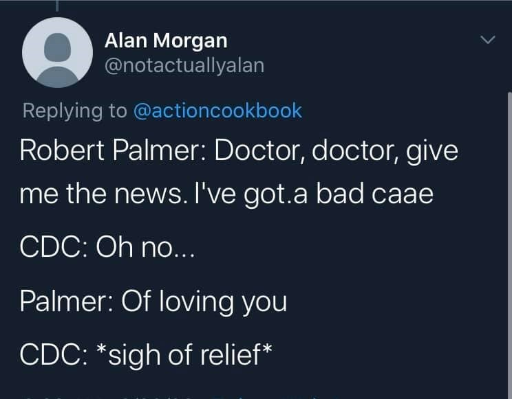 Text - Alan Morgan @notactuallyalan Replying to @actioncookbook Robert Palmer: Doctor, doctor, give me the news. I've got.a bad caae CDC: Oh no... Palmer: Of loving you CDC: *sigh of relief*