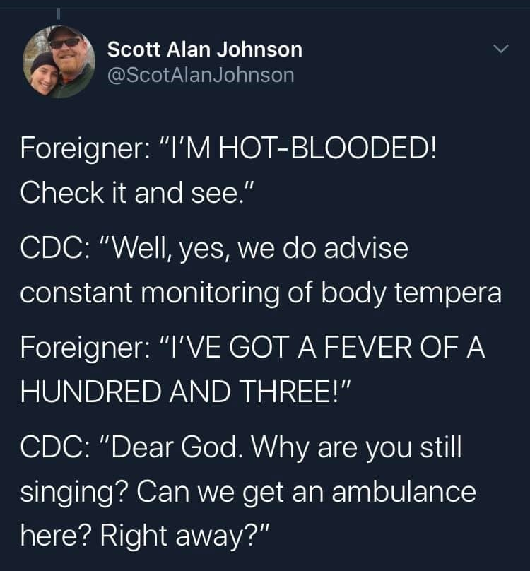 "Text - Scott Alan Johnson @ScotAlanJohnson Foreigner: ""I'M HOT-BLOODED! Check it and see."" CDC: ""Well, yes, we do advise constant monitoring of body tempera Foreigner: ""I'VE GOT A FEVER OF A HUNDRED AND THREE!"" CDC: ""Dear God. Why are you still singing? Can we get an ambulance here? Right away?"""