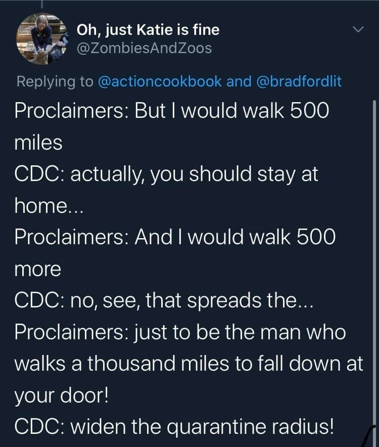 Text - Oh, just Katie is fine @ZombiesAndZoos Replying to @actioncookbook and @bradfordlit Proclaimers: But I would walk 500 miles CDC: actually, you should stay at home... Proclaimers: And I would walk 500 more CDC: no, see, that spreads the... Proclaimers: just to be the man who walks a thousand miles to fall down at your door! CDC: widen the quarantine radius!