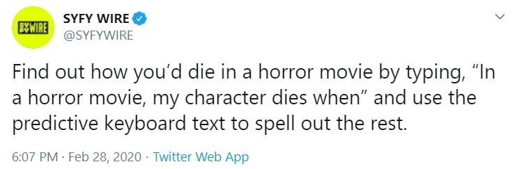 """Text - Text - SYFY WIRE EWWIRE @SYFYWIRE Find out how you'd die in a horror movie by typing, """"In a horror movie, my character dies when"""" and use the predictive keyboard text to spell out the rest. 6:07 PM · Feb 28, 2020 · Twitter Web App"""