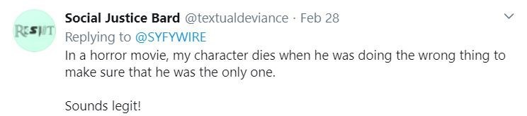 Text - Text - Social Justice Bard @textualdeviance · Feb 28 Replying to @SYFYWIRE In a horror movie, my character dies when he was doing the wrong thing to make sure that he was the only one. REST Sounds legit!