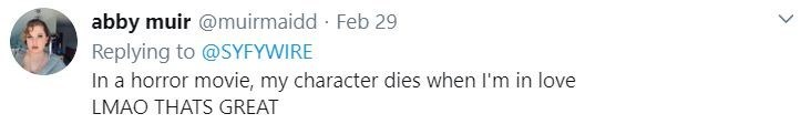 Text - Text - abby muir @muirmaidd · Feb 29 Replying to @SYFYWIRE In a horror movie, my character dies when I'm in love LMAO THATS GREAT