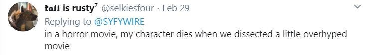 Text - Text - fatt is rusty' @selkiesfour · Feb 29 Replying to @SYFYWIRE in a horror movie, my character dies when we dissected a little overhyped movie