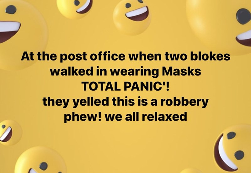 Text - At the post office when two blokes walked in wearing Masks TOTAL PANIC'! they yelled this is a robbery phew! we all relaxed