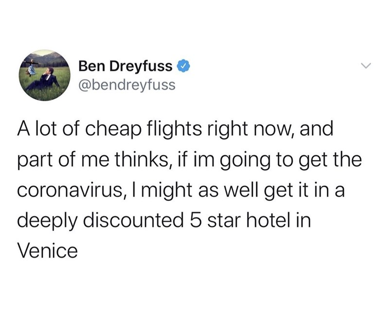Text - Ben Dreyfuss O @bendreyfuss A lot of cheap flights right now, and part of me thinks, if im going to get the coronavirus, I might as well get it in a deeply discounted 5 star hotel in Venice