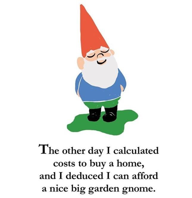 Cartoon - The other day I calculated costs to buy a home, and I deduced I can afford a nice big garden gnome.