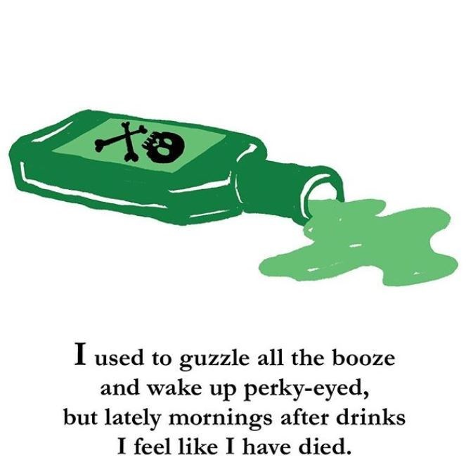 Green - I used to guzzle all the booze and wake up perky-eyed, but lately mornings after drinks I feel like I have died.