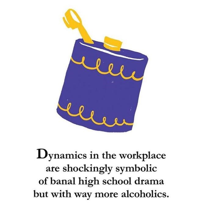 Font - Dynamics in the workplace are shockingly symbolic of banal high school drama but with way more alcoholics.