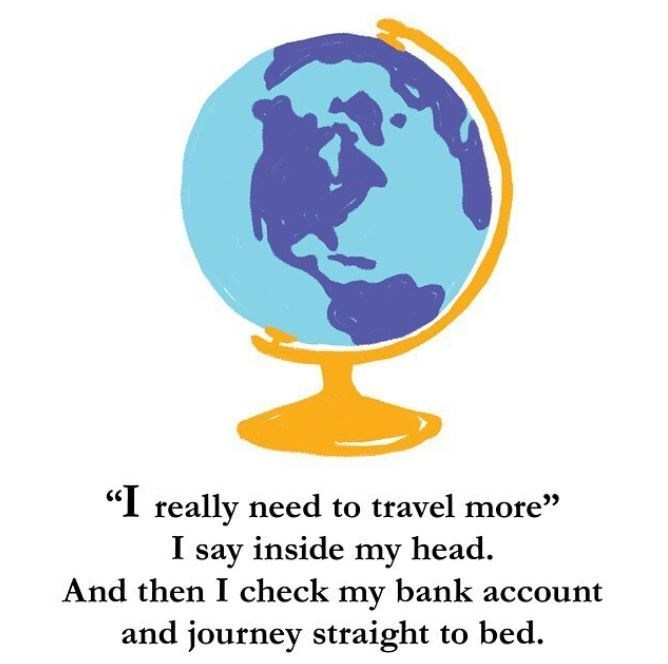 "Globe - ""I really need to travel more'"" I say inside my head. And then I check my bank account and journey straight to bed."