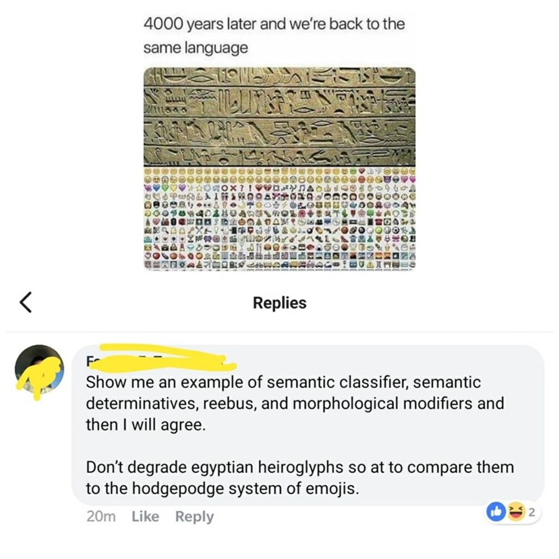 Text - 4000 years later and we're back to the same language Replies F- Show me an example of semantic classifier, semantic determinatives, reebus, and morphological modifiers and then I will agree. Don't degrade egyptian heiroglyphs so at to compare them to the hodgepodge system of emojis. 20m Like Reply