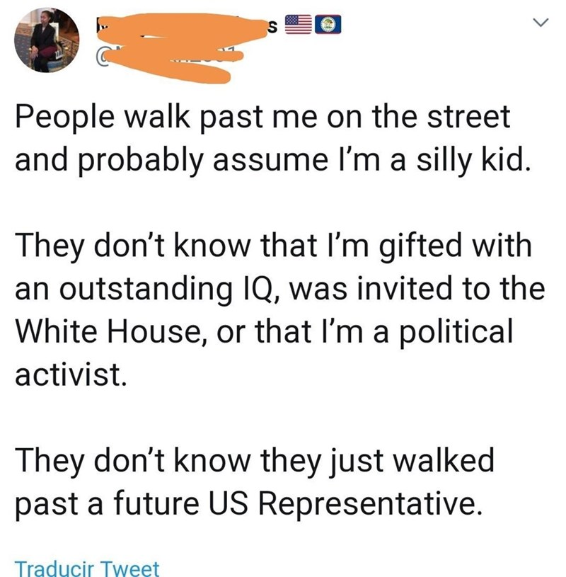 Text - People walk past me on the street and probably assume I'm a silly kid. They don't know that I'm gifted with an outstanding IQ, was invited to the White House, or that I'm a political activist. They don't know they just walked past a future US Representative. Traducir Tweet