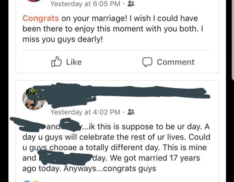 Text - Yesterday at 6:05 PM · : Congrats on your marriage! I wish I could have been there to enjoy this moment with you both. I miss you guys dearly! O Like Comment Yesterday at 4:02 PM · : and ..ik this is suppose to be ur day. A day u guys will celebrate the rest of ur lives. Could u guvs chooae a totally different day. This is mine and ago today. Anyways...congrats guys day. We got married 17 years