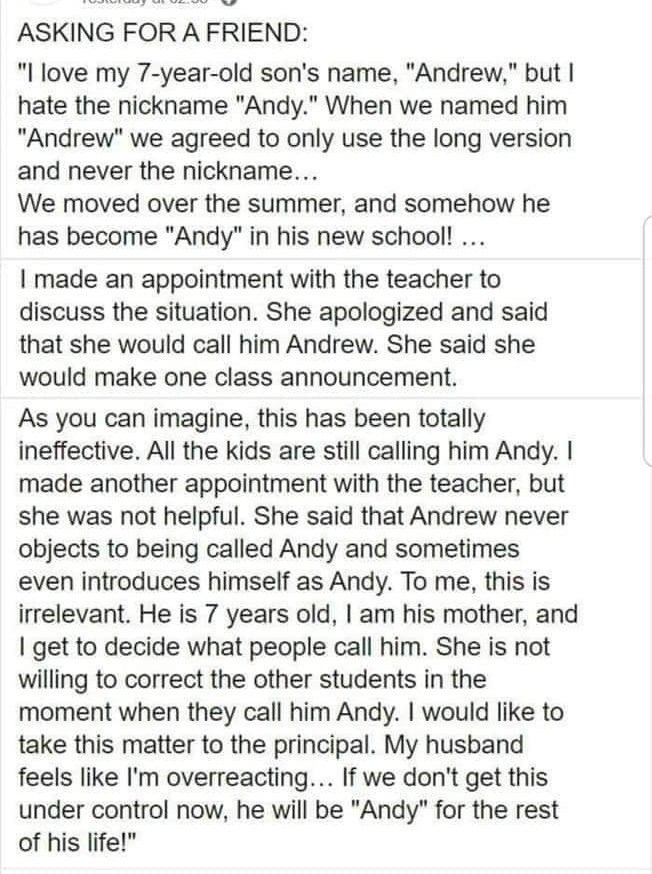 """Text - ASKING FOR A FRIEND: """"I love my 7-year-old son's name, """"Andrew,"""" but I hate the nickname """"Andy."""" When we named him """"Andrew"""" we agreed to only use the long version and never the nickname... We moved over the summer, and somehow he has become """"Andy"""" in his new school! ... I made an appointment with the teacher to discuss the situation. She apologized and said that she would call him Andrew. She said she would make one class announcement. As you can imagine, this has been totally ineffective"""