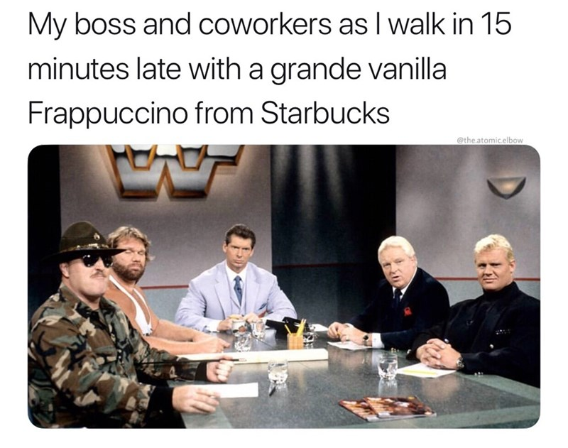 Team - My boss and coworkers as I walk in 15 minutes late with a grande vanilla Frappuccino from Starbucks @the.atomic.elbow