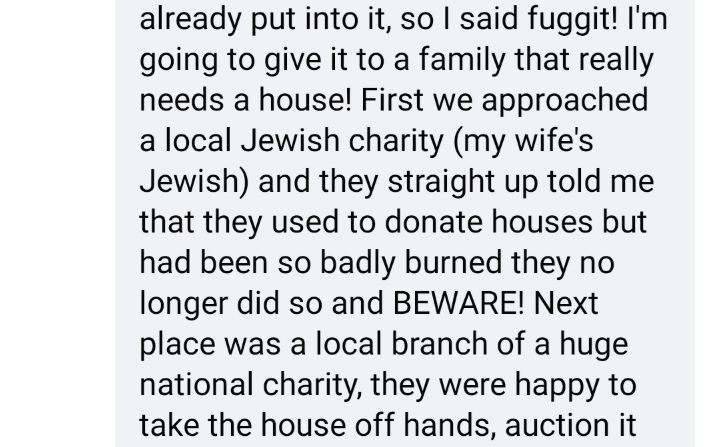 Text - already put into it, so I said fuggit! I'm going to give it to a family that really needs a house! First we approached a local Jewish charity (my wife's Jewish) and they straight up told me that they used to donate houses but had been so badly burned they no longer did so and BEWARE! Next place was a local branch of a huge national charity, they were happy to take the house off hands, auction it