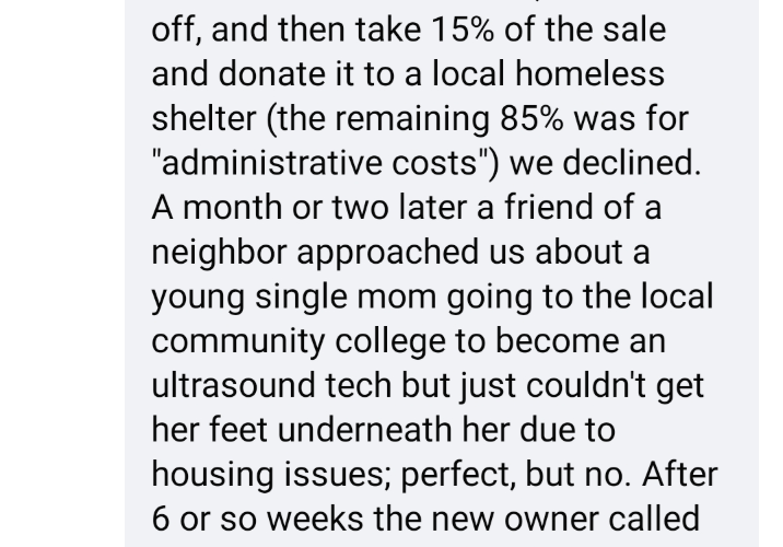 """Text - off, and then take 15% of the sale and donate it to a local homeless shelter (the remaining 85% was for """"administrative costs"""") we declined. A month or two later a friend of a neighbor approached us about a young single mom going to the local community college to become an ultrasound tech but just couldn't get her feet underneath her due to housing issues; perfect, but no. After 6 or so weeks the new owner called"""