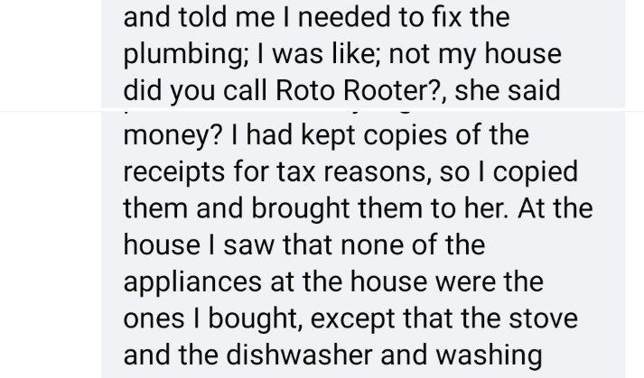 Text - and told me I needed to fix the plumbing; I was like; not my house did you call Roto Rooter?, she said money? I had kept copies of the receipts for tax reasons, so I copied them and brought them to her. At the house I saw that none of the appliances at the house were the ones I bought, except that the stove and the dishwasher and washing