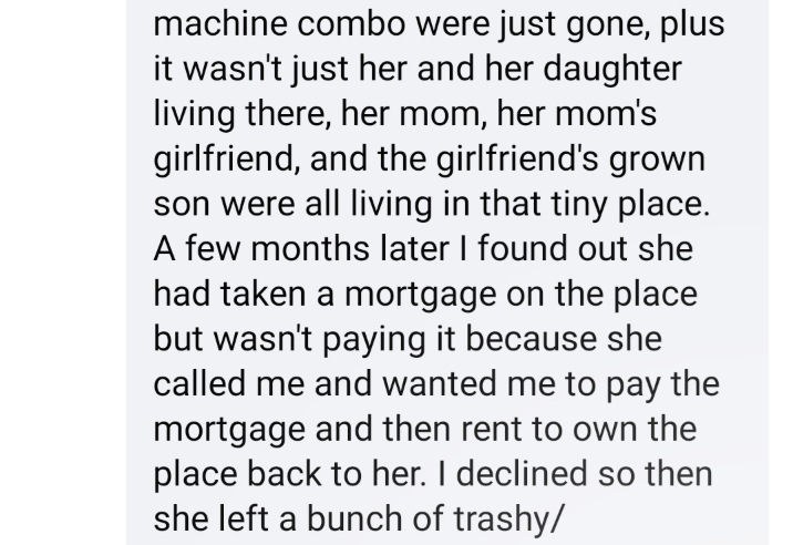Text - machine combo were just gone, plus it wasn't just her and her daughter living there, her mom, her mom's girlfriend, and the girlfriend's grown son were all living in that tiny place. A few months later I found out she had taken a mortgage on the place but wasn't paying it because she called me and wanted me to pay the mortgage and then rent to own the place back to her. I declined so then she left a bunch of trashy/