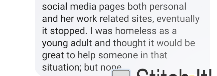 Text - social media pages both personal and her work related sites, eventually it stopped. I was homeless as a young adult and thought it would be great to help someone in that situation; but none ITIM THTU