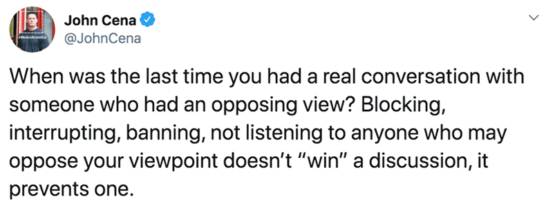 """Text - John Cena @JohnCena America When was the last time you had a real conversation with someone who had an opposing view? Blocking, interrupting, banning, not listening to anyone who may oppose your viewpoint doesn't """"win"""" a discussion, it prevents one."""