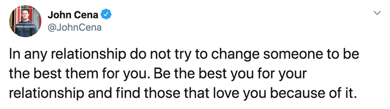 Text - John Cena @JohnCena WeAreAmerica In any relationship do not try to change someone to be the best them for you. Be the best you for your relationship and find those that love you because of it.