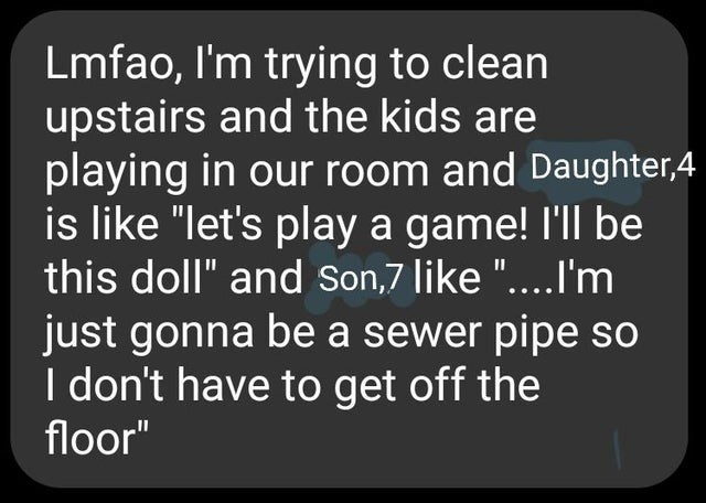 """Text - Lmfao, I'm trying to clean upstairs and the kids are playing in our room and Daughter,4 is like """"let's play a game! l'll be this doll"""" and Son,7 like """"....I'm just gonna be a sewer pipe so I don't have to get off the floor"""""""
