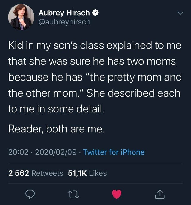 """Text - Aubrey Hirsch O @aubreyhirsch Kid in my son's class explained to me that she was sure he has two moms because he has """"the pretty mom and the other mom."""" She described each to me in some detail. Reader, both are me. 20:02 · 2020/02/09 · Twitter for iPhone 2 562 Retweets 51,1K Likes"""
