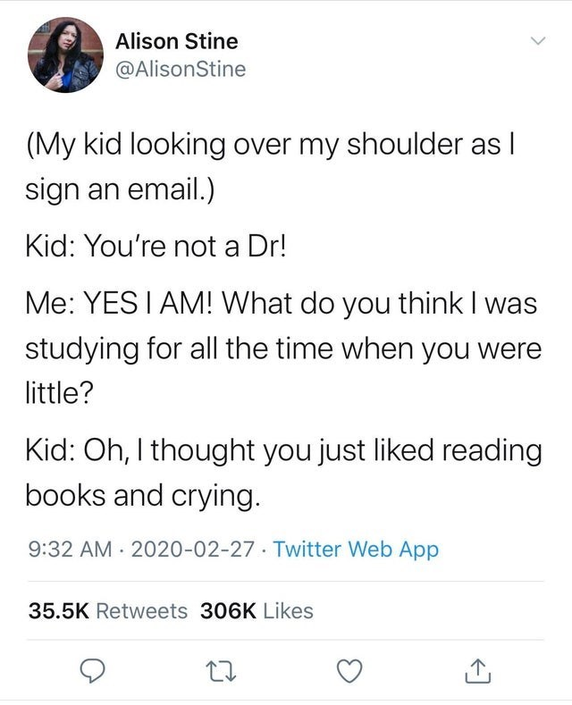 Text - Alison Stine @AlisonStine (My kid looking over my shoulder as I sign an email.) Kid: You're not a Dr! Me: YES I AM! What do you think I was studying for all the time when you were little? Kid: Oh, I thought you just liked reading books and crying. 9:32 AM 2020-02-27· Twitter Web App 35.5K Retweets 306K Likes