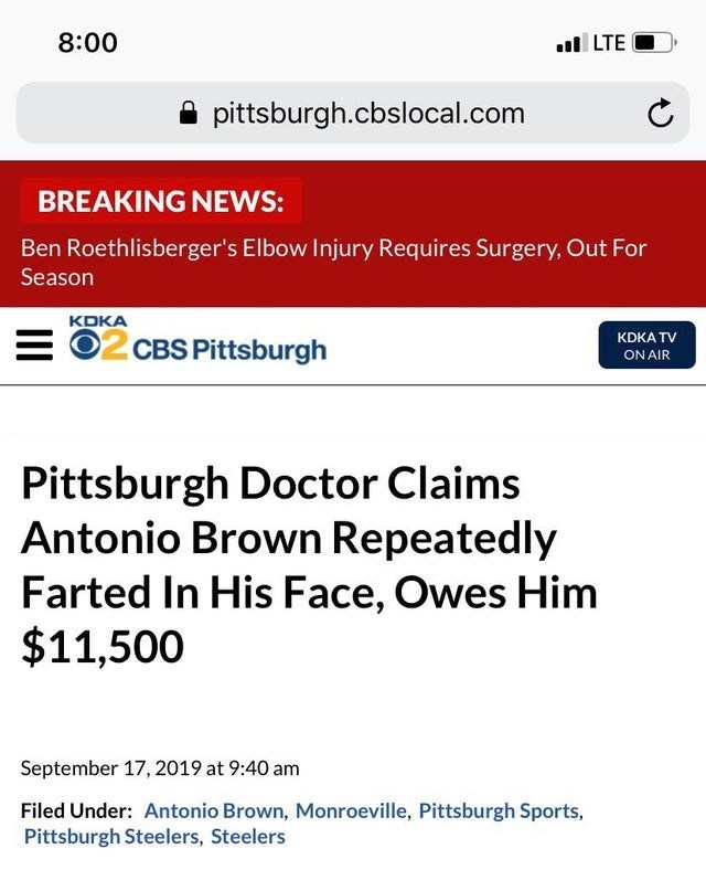 Text - 8:00 ul LTE O pittsburgh.cbslocal.com BREAKING NEWS: Ben Roethlisberger's Elbow Injury Requires Surgery, Out For Season KDKA = 02 CBS Pittsburgh KDKA TV ON AIR Pittsburgh Doctor Claims Antonio Brown Repeatedly Farted In His Face, Owes Him $11,500 September 17, 2019 at 9:40 am Filed Under: Antonio Brown, Monroeville, Pittsburgh Sports, Pittsburgh Steelers, Steelers