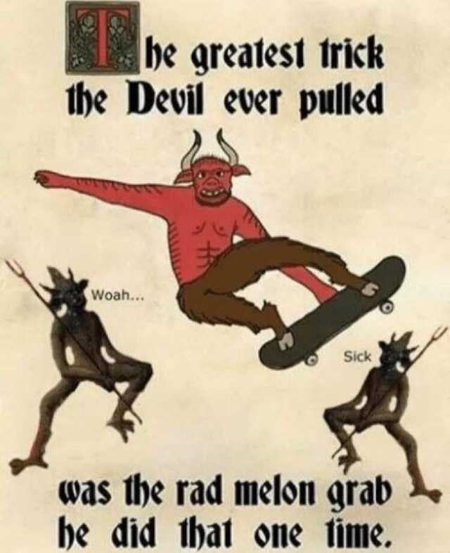 Poster - |be greatest trick the Devil ever pulled Woah... Sick was the rad melon grab he did that one time.