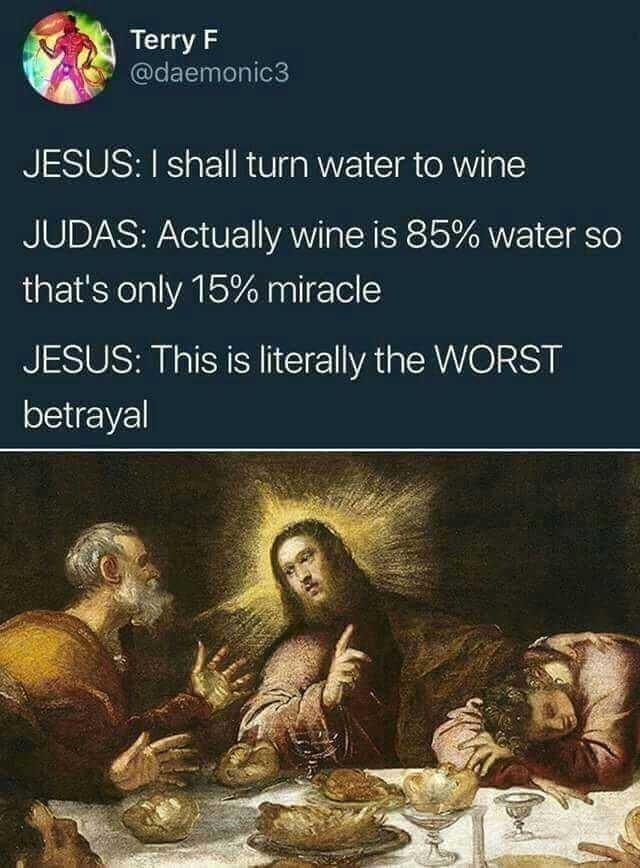 Text - Terry F @daemonic3 JESUS: I shall turn water to wine JUDAS: Actually wine is 85% water so that's only 15% miracle JESUS: This is literally the WORST betrayal