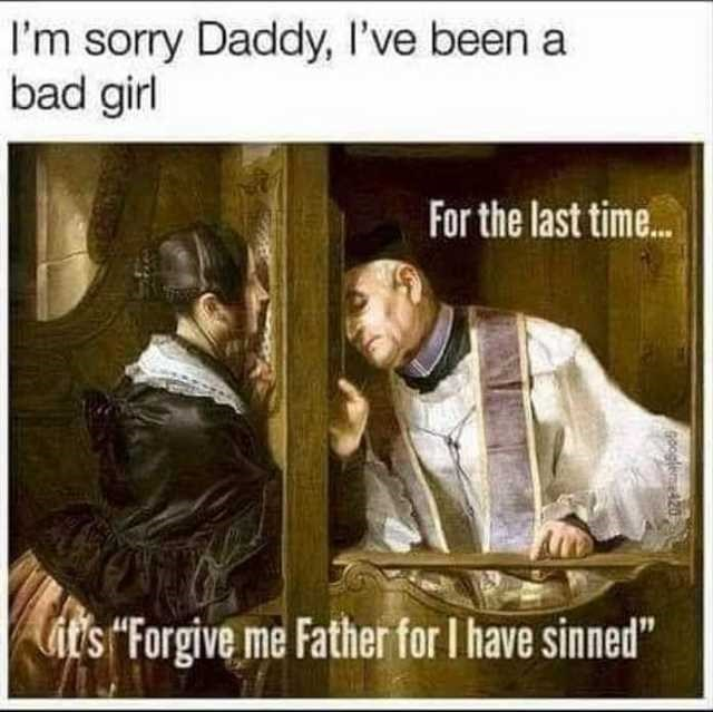 "Text - I'm sorry Daddy, I've been a bad girl For the last time. it's ""Forgive me Father for I have sinned"" Googleme420"