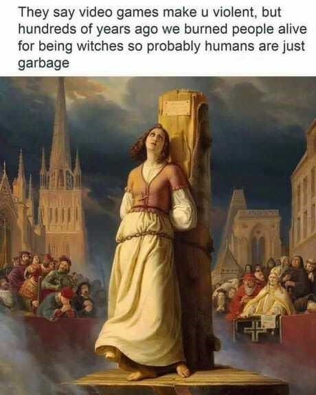 Holy places - They say video games make u violent, but hundreds of years ago we burned people alive for being witches so probably humans are just garbage
