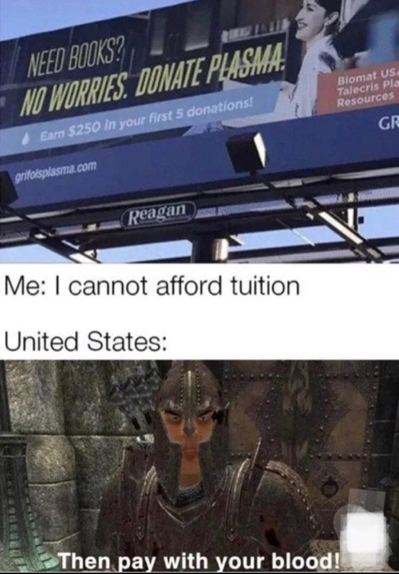 Funny meme about how some students will donate plasma in order to pay for their education   Need books? No worries. Donate Plasma. Earn $250 in your first 5 donations. Me: I cannot afford tuition United States: Then pay with your blood!