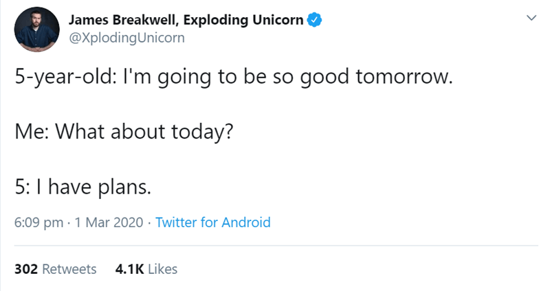 Text - James Breakwell, Exploding Unicorn @XplodingUnicorn 5-year-old: I'm going to be so good tomorrow. Me: What about today? 5:I have plans. 6:09 pm · 1 Mar 2020 · Twitter for Android 302 Retweets 4.1K Likes