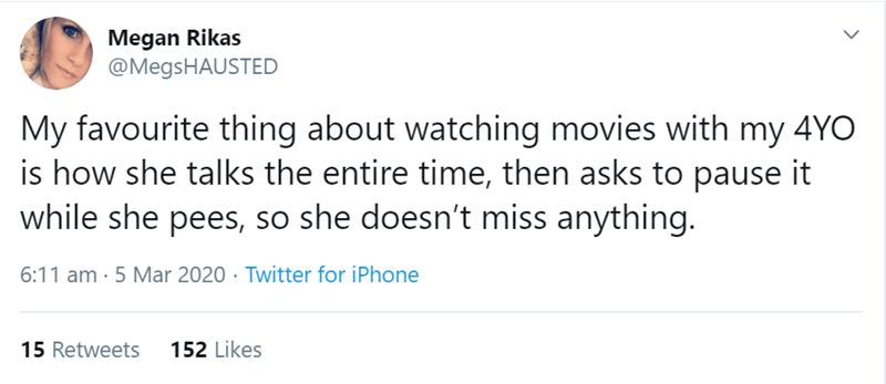 Text - Megan Rikas @MegsHAUSTED My favourite thing about watching movies with my 4YO is how she talks the entire time, then asks to pause it while she pees, so she doesn't miss anything. 6:11 am · 5 Mar 2020 · Twitter for iPhone 15 Retweets 152 Likes